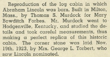 This reproduction of the log cabin in which Abraham Lincoln was born was built in Milton by Thomas S. Murdock for Mary Bowditch Forbes.  Mr. Murdock went to Hodgenville, Kentucky where he studied the details and took measurements to make a perfect replica of this historic cabin.  The cornerstone was laid Nov. 19, 1923 by Mrs. George L. Torbert, who saw Lincoln nominated.